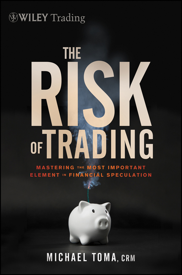Michael Toma The Risk of Trading. Mastering the Most Important Element in Financial Speculation jody samuels the trader s pendulum the 10 habits of highly successful traders