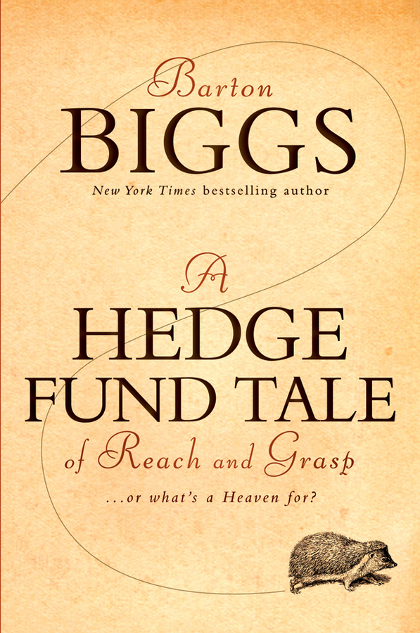 Barton Biggs A Hedge Fund Tale of Reach and Grasp. Or What's a Heaven For simon lack a the hedge fund mirage the illusion of big money and why it s too good to be true