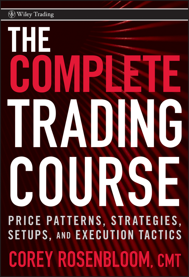 Corey Rosenbloom The Complete Trading Course. Price Patterns, Strategies, Setups, and Execution Tactics al sherbin how to price and trade options identify analyze and execute the best trade probabilities website