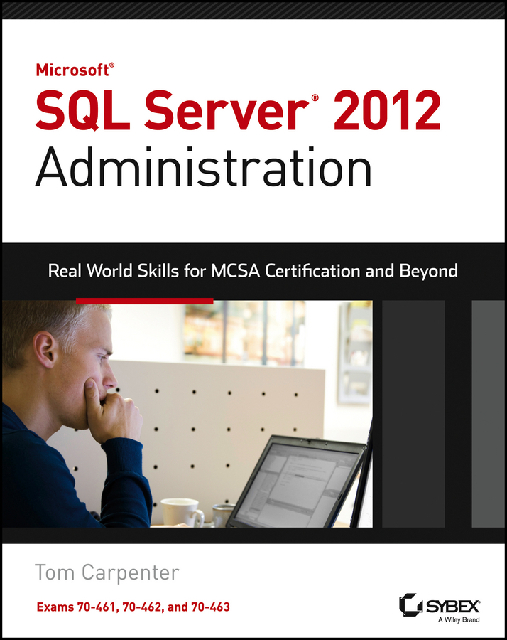 Tom Carpenter Microsoft SQL Server 2012 Administration. Real-World Skills for MCSA Certification and Beyond (Exams 70-461, 70-462, and 70-463) paul atkinson beginning microsoft sql server 2012 programming
