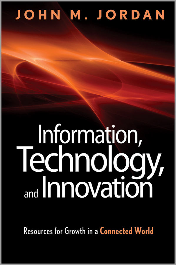 John Jordan M. Information, Technology, and Innovation. Resources for Growth in a Connected World