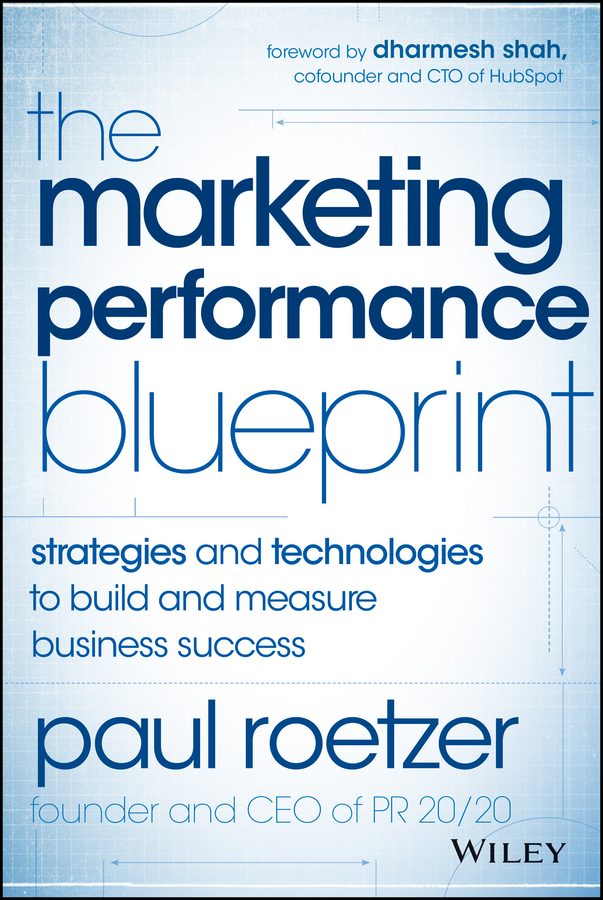 Paul Roetzer The Marketing Performance Blueprint. Strategies and Technologies to Build and Measure Business Success carolyn tate conscious marketing how to create an awesome business with a new approach to marketing