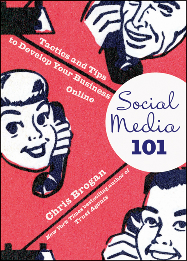 Chris Brogan Social Media 101. Tactics and Tips to Develop Your Business Online steven strauss d the small business bible everything you need to know to succeed in your small business