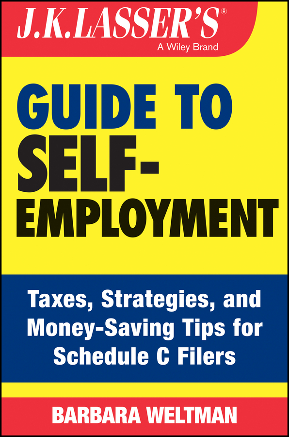 Barbara Weltman J.K. Lasser's Guide to Self-Employment. Taxes, Tips, and Money-Saving Strategies for Schedule C Filers
