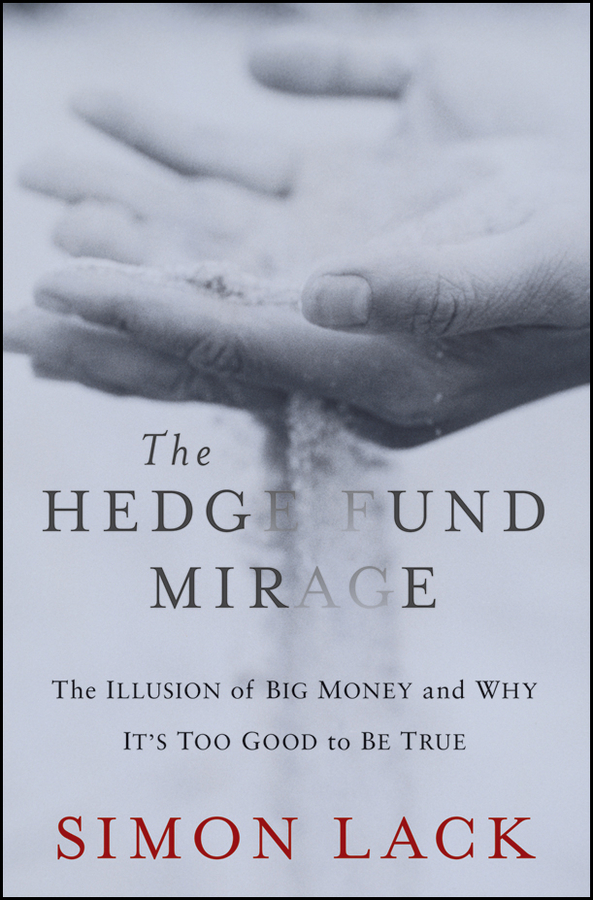 Simon Lack A. The Hedge Fund Mirage. The Illusion of Big Money and Why It's Too Good to Be True ted seides so you want to start a hedge fund lessons for managers and allocators