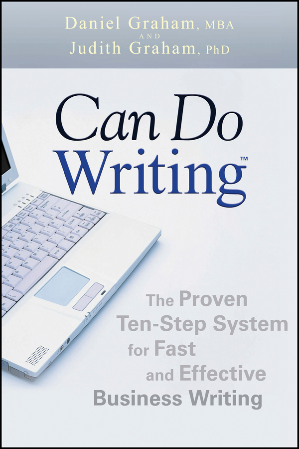 Daniel Graham Can Do Writing. The Proven Ten-Step System for Fast and Effective Business Writing michael burchell no excuses how you can turn any workplace into a great one