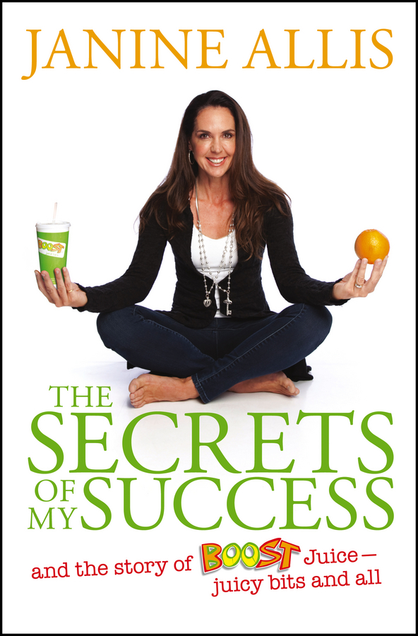 Janine Allis The Secrets of My Success. The Story of Boost Juice, Juicy Bits and All branson r business stripped bare adventures of a global entrepreneur