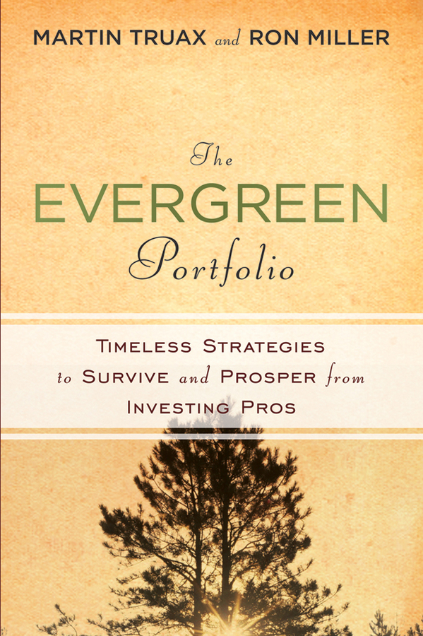 Martin Truax The Evergreen Portfolio. Timeless Strategies to Survive and Prosper from Investing Pros