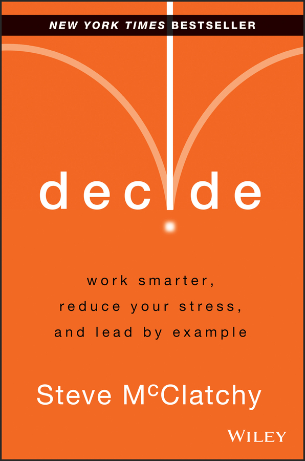 Steve McClatchy Decide. Work Smarter, Reduce Your Stress, and Lead by Example paul glen leading geeks how to manage and lead the people who deliver technology