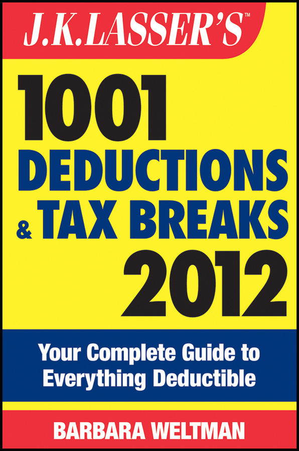 Barbara Weltman J.K. Lasser's 1001 Deductions and Tax Breaks 2012. Your Complete Guide to Everything Deductible barbara weltman jk lasser s small business taxes 2010 your complete guide to a better bottom line