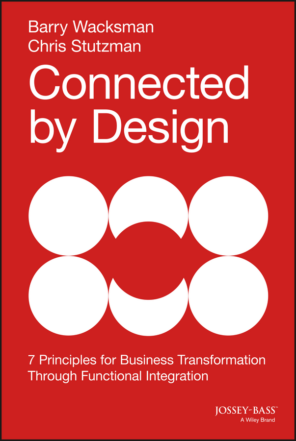 Barry Wacksman Connected by Design. Seven Principles for Business Transformation Through Functional Integration karl weber talent transformation and the triple bottom line how companies can leverage human resources to achieve sustainable growth