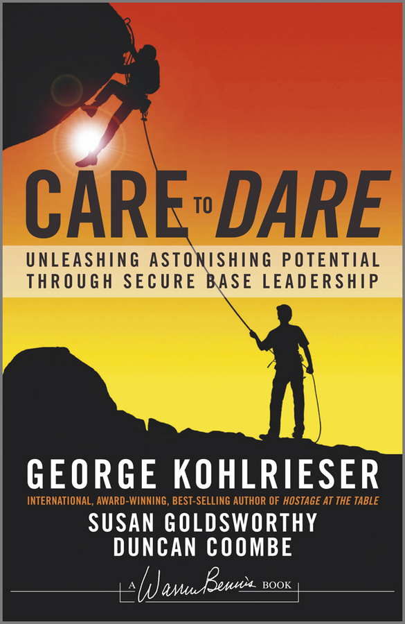 George Kohlrieser Care to Dare. Unleashing Astonishing Potential Through Secure Base Leadership william brooks t playing bigger than you are how to sell big accounts even if you re david in a world of goliaths