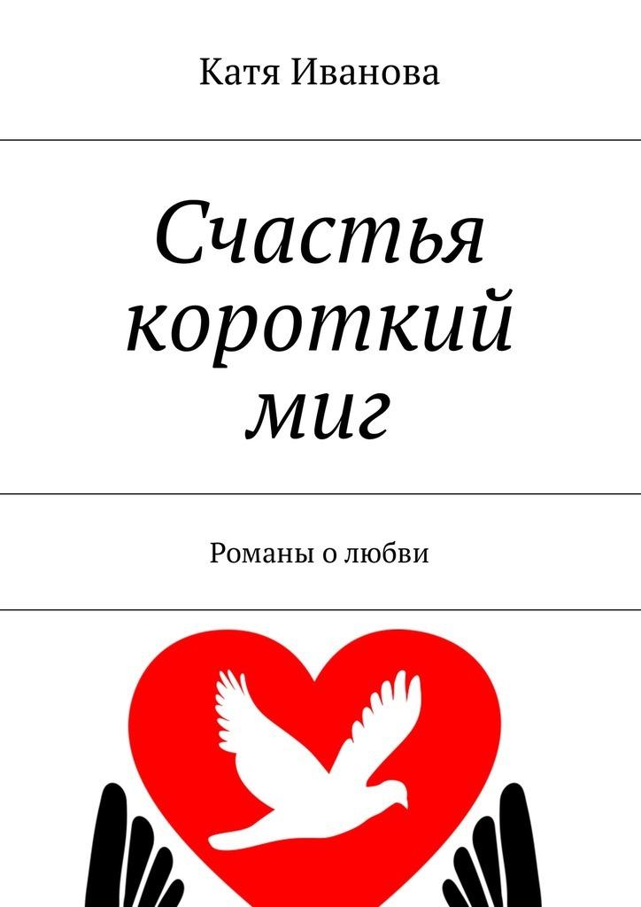 Катя Иванова Счастья короткий миг. Романы о любви цена и фото