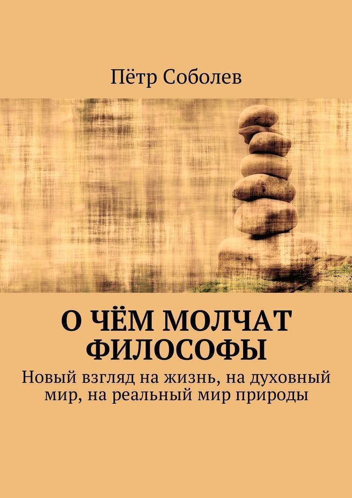 Пётр Соболев О чём молчат философы. Новый взгляд на жизнь, на духовный мир, на реальный мир природы мир через культуру