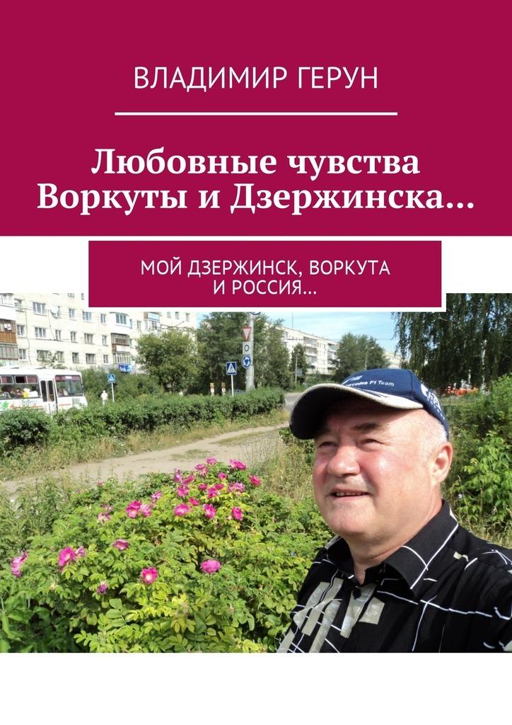 Владимир Герун Любовные чувства Воркуты и Дзержинска… Мой Дзержинск, Воркута иРоссия…