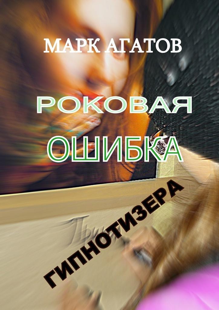 Марк Агатов Роковая ошибка гипнотизера цена в Москве и Питере