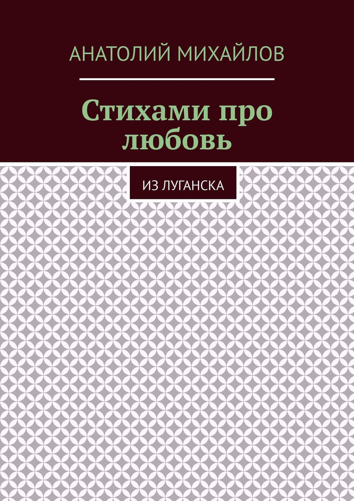 Анатолий Евгеньевич Михайлов Стихами про любовь. Из Луганска пеунова с про любовь
