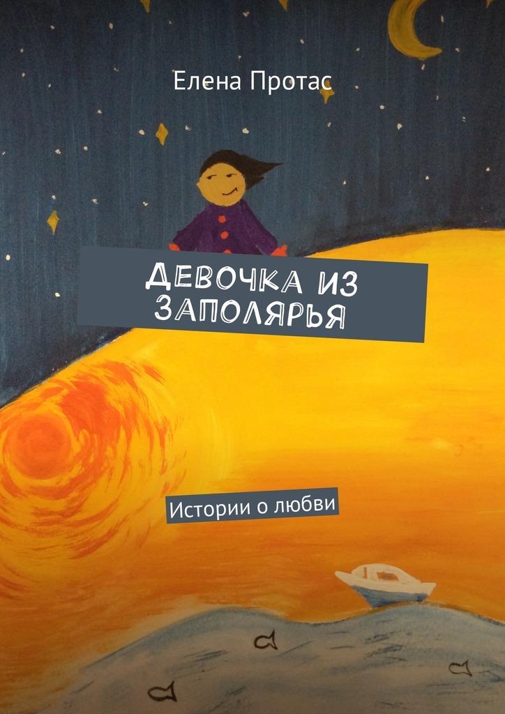 Елена Протас Девочка из Заполярья. Истории о любви