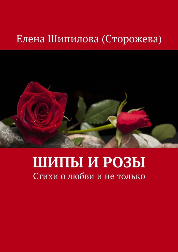 Елена Шипилова (Сторожева) Шипы и розы. Стихи о любви и не только елена шипилова как сделать букеты из конфет в пошаговых фотографиях