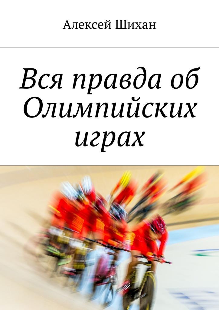 Алексей Шихан Вся правда об Олимпийских играх