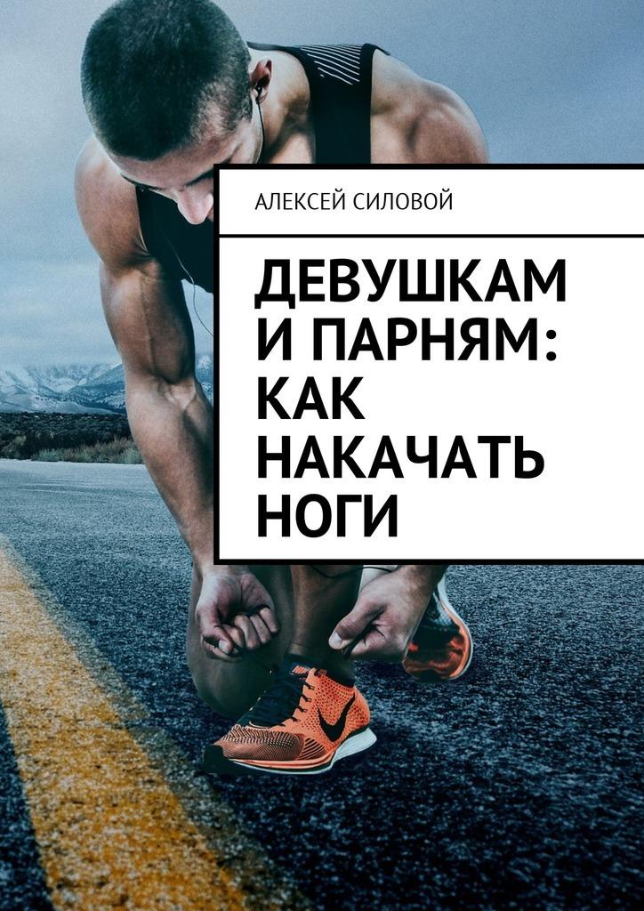 Алексей Силовой Девушкам и парням: как накачать ноги ноги