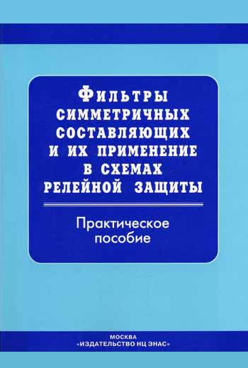 Отсутствует Фильтры симметричных составляющих и их применение в схемах релейной защиты: Практическое пособие