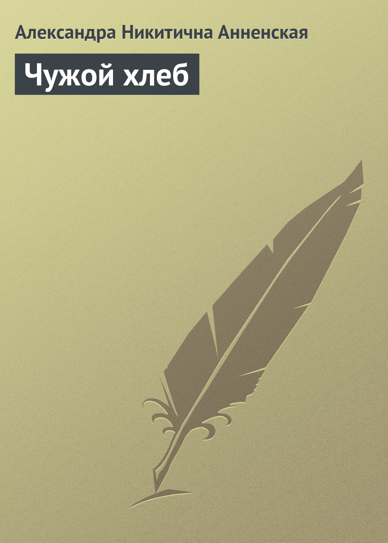 Александра Никитична Анненская Чужой хлеб цены онлайн