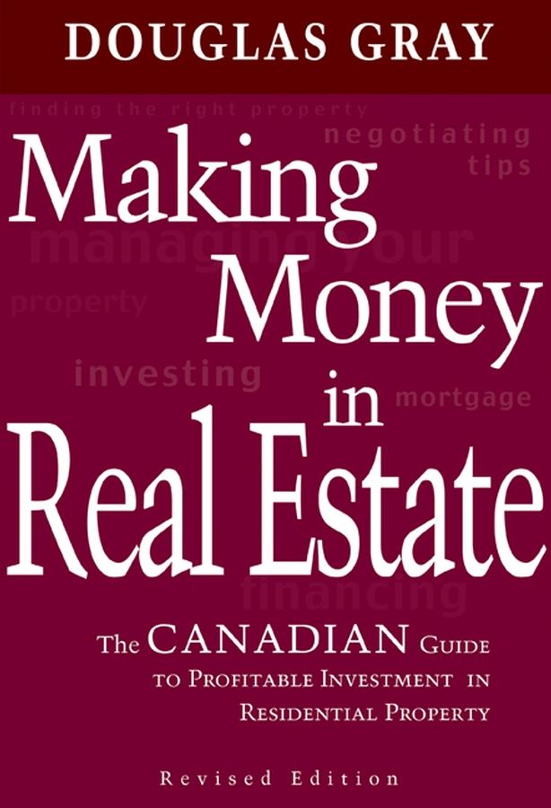 Douglas Gray Making Money in Real Estate. The Canadian Guide to Profitable Investment in Residential Property, Revised Edition dolf roos de commercial real estate investing a creative guide to succesfully making money