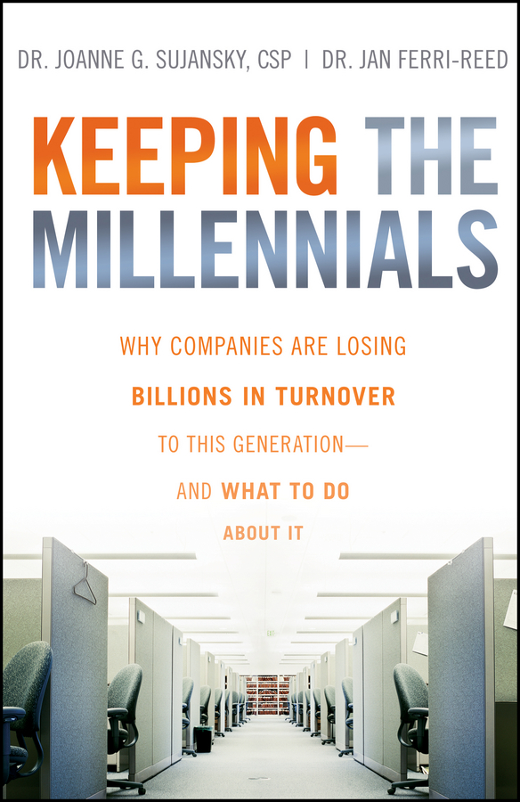Joanne Sujansky Keeping The Millennials. Why Companies Are Losing Billions in Turnover to This Generation- and What to Do About It