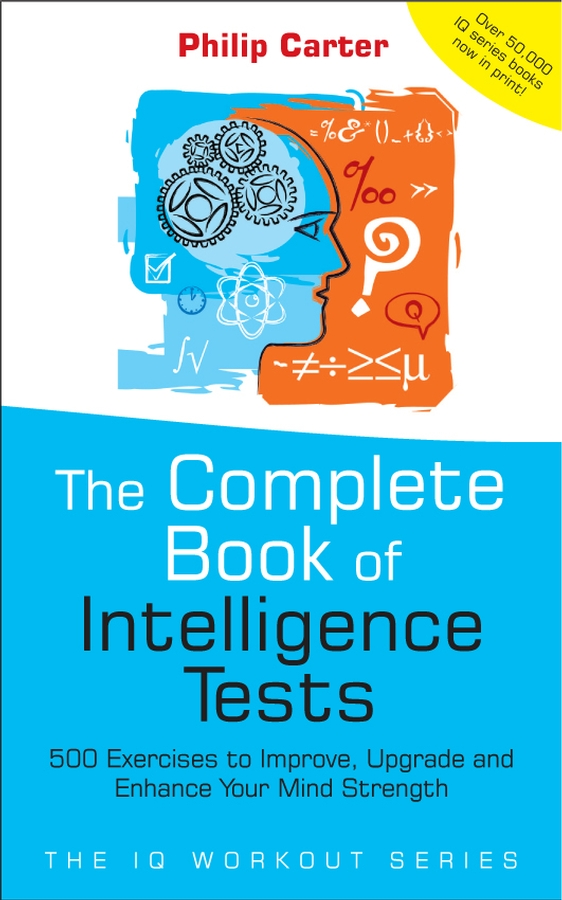 Philip Carter The Complete Book of Intelligence Tests. 500 Exercises to Improve, Upgrade and Enhance Your Mind Strength
