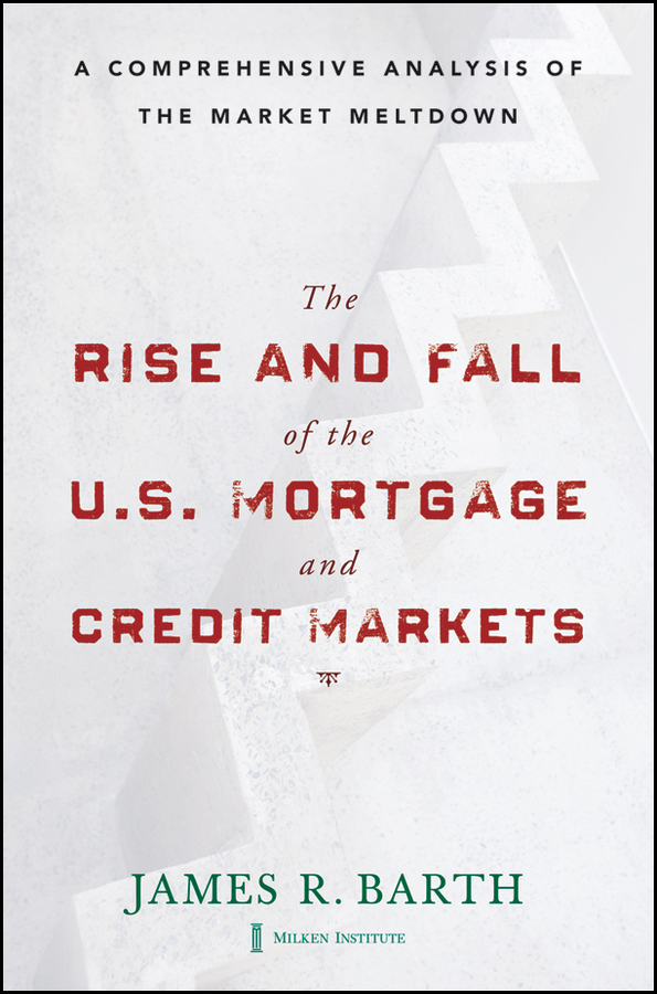 James Barth The Rise and Fall of the US Mortgage and Credit Markets. A Comprehensive Analysis of the Market Meltdown james barth the rise and fall of the us mortgage and credit markets a comprehensive analysis of the market meltdown