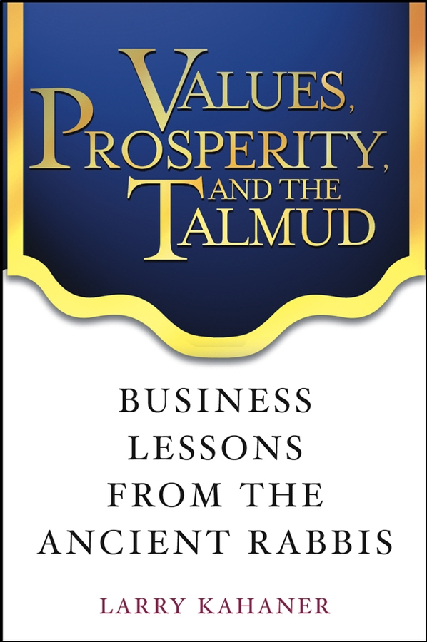 Larry Kahaner Values, Prosperity, and the Talmud. Business Lessons from the Ancient Rabbis h polano selections from the talmud being specimens of the contents of that ancient book its commentaries teachings poetry and legends also brief sketches of the men who made and commented upon it