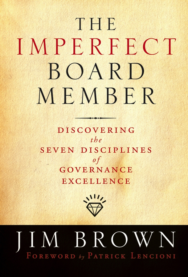 Jim Brown The Imperfect Board Member. Discovering the Seven Disciplines of Governance Excellence john carver a carver policy governance guide the policy governance model and the role of the board member