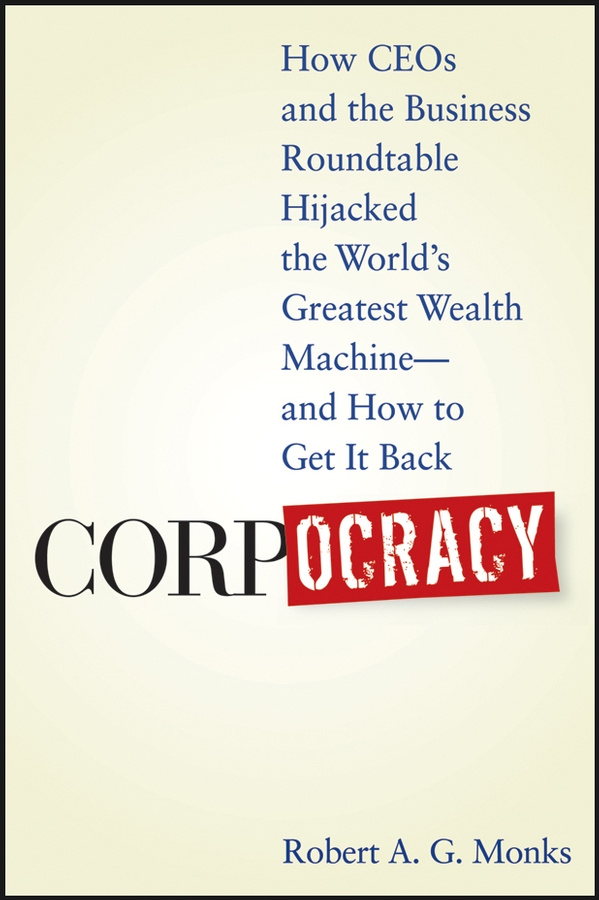 Robert Monks A.G. Corpocracy. How CEOs and the Business Roundtable Hijacked the World's Greatest Wealth Machine -- And How to Get It Back robert slater seizing power the grab for global oil wealth isbn 9780470878842