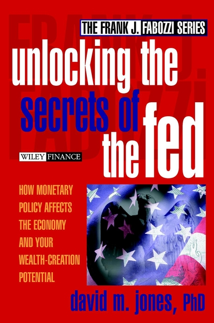 David Jones M. Unlocking the Secrets of the Fed. How Monetary Policy Affects the Economy and Your Wealth-Creation Potential the world economy