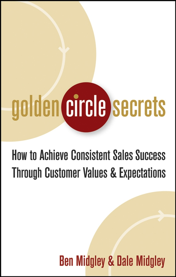 Dale Midgley Golden Circle Secrets. How to Achieve Consistent Sales Success Through Customer Values & Expectations chris lytle the accidental sales manager how to take control and lead your sales team to record profits