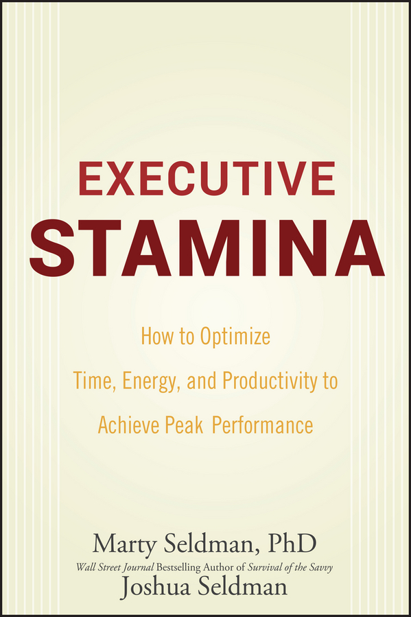 Marty Seldman Executive Stamina. How to Optimize Time, Energy, and Productivity to Achieve Peak Performance david buckham executive s guide to solvency ii