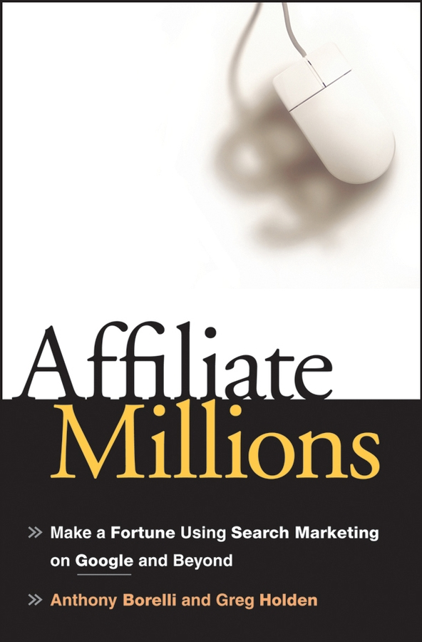 Greg Holden Affiliate Millions. Make a Fortune using Search Marketing on Google and Beyond steve cone steal these ideas marketing secrets that will make you a star