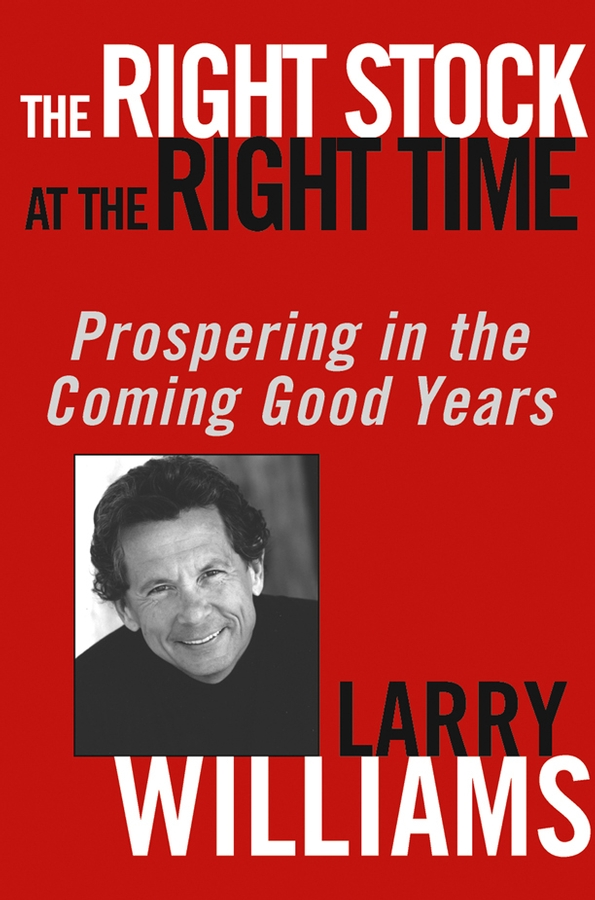 Larry Williams The Right Stock at the Right Time. Prospering in the Coming Good Years stock market timing new approach