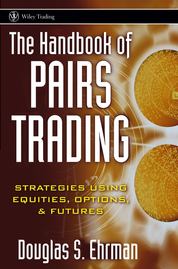 Douglas Ehrman S. The Handbook of Pairs Trading. Strategies Using Equities, Options, and Futures alpesh patel the online trading cookbook