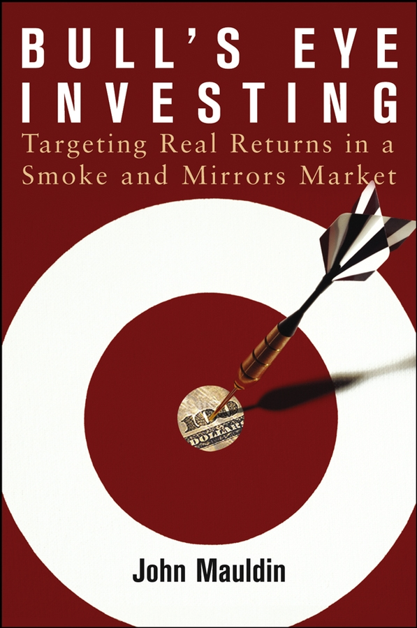 John Mauldin Bull's Eye Investing. Targeting Real Returns in a Smoke and Mirrors Market john mauldin the little book of bull s eye investing finding value generating absolute returns and controlling risk in turbulent markets