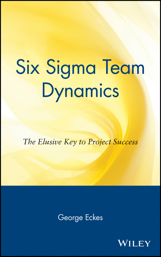 George Eckes Six Sigma Team Dynamics. The Elusive Key to Project Success генри лайон олди вожак isbn 978 5 389 07563 4