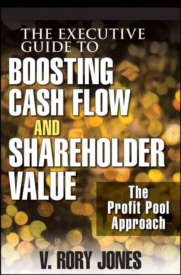 V. Jones Rory The Executive Guide to Boosting Cash Flow and Shareholder Value. The Profit Pool Approach v jones rory the executive guide to boosting cash flow and shareholder value the profit pool approach