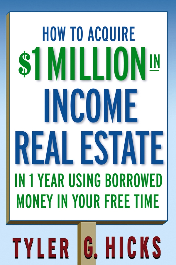 Tyler Hicks G. How to Acquire $1-million in Income Real Estate in One Year Using Borrowed Money in Your Free Time tyler hicks g how to raise all the money you need for any business 101 quick ways to acquire money for any business project in 30 days or less
