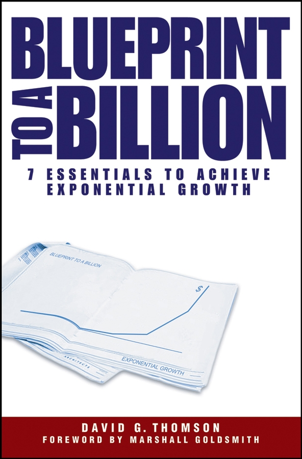David Thomson G. Blueprint to a Billion. 7 Essentials to Achieve Exponential Growth david thomson g mastering the 7 essentials of high growth companies effective lessons to grow your business
