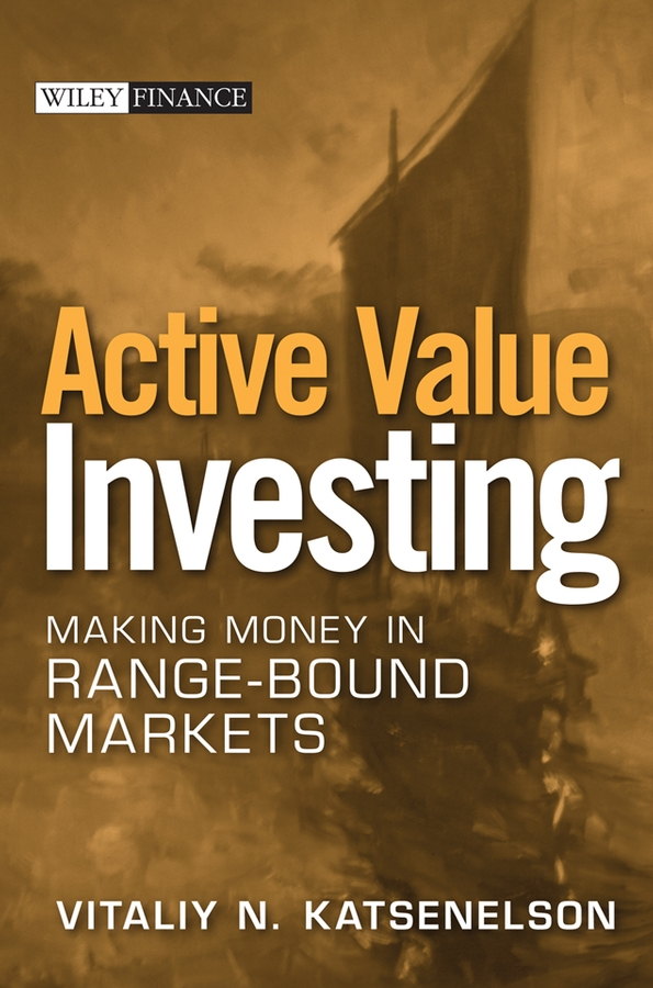 Vitaliy Katsenelson N. Active Value Investing. Making Money in Range-Bound Markets robert stein the bull inside the bear finding new investment opportunities in today s fast changing financial markets