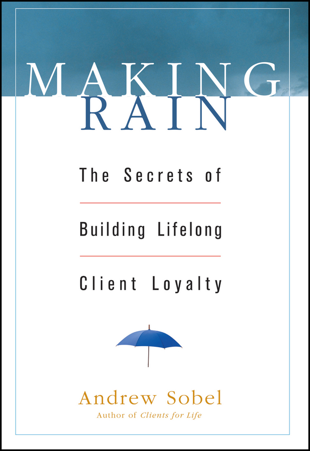 Andrew Sobel Making Rain. The Secrets of Building Lifelong Client Loyalty michael burchell no excuses how you can turn any workplace into a great one