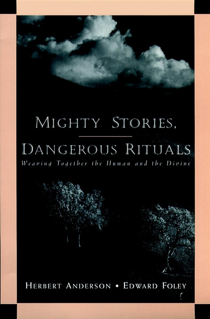 Herbert Anderson Mighty Stories, Dangerous Rituals. Weaving Together the Human and the Divine consciousness and meaning