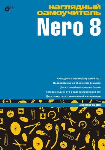 Александр Жадаев Наглядный самоучитель Nero 8 50 программ для работы с cd и dvd cd