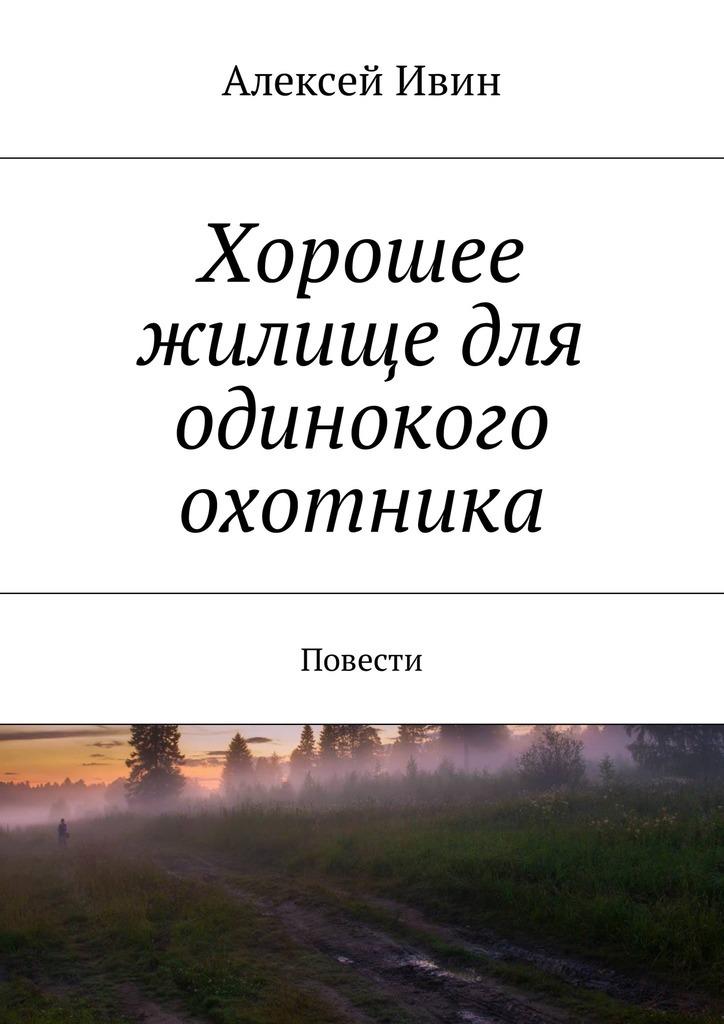 Алексей Николаевич Ивин Хорошее жилище для одинокого охотника. Повести алексей николаевич ивин хорошее жилище для одинокого охотника повести